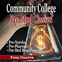 Community College Pre-Med Classes: Pre-Nursing, Pre-Pharmacy, and Pre-Med Requirements Audiobook by Tony Guerra Narrated by Braden Wright