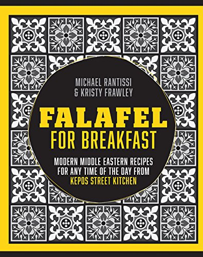 Falafel For Breakfast: Modern Middle Eastern Recipes For Any Time Of The Day From Kepos Street Kitchen by Michael Rantissi