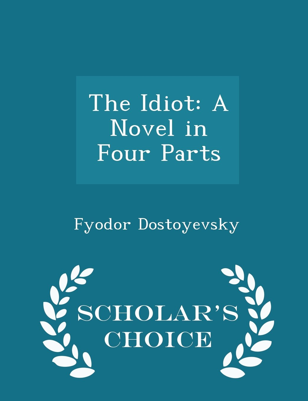 Download The Idiot: A Novel in Four Parts - Scholar's Choice Edition PDF
