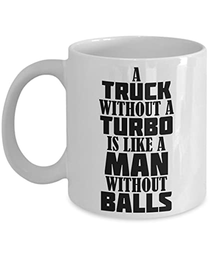 A Truck Without A Turbo Is Like A Man Without Balls - Funny Trucker Ceramic Coffee