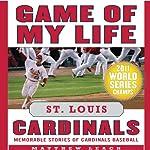 Game of My Life: St. Louis Cardinals: Memorable Stories of Cardinals Baseball | Matthew Leach,Stuart Shea