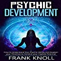 Psychic Development: How to Understand Your Psychic Ability and Awaken Your Third Eye to Achieve Your Highest Potential Audiobook by Frank Knoll Narrated by Sangita Chauhan