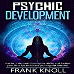 Psychic Development: How to Understand Your Psychic Ability and Awaken Your Third Eye to Achieve Your Highest Potential  | Frank Knoll