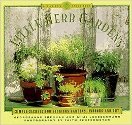 little herb gardens simple secrets for glorious gardens indoors and out a garden style book georgeanne brennan mimi luebbermann faith echtermeyer