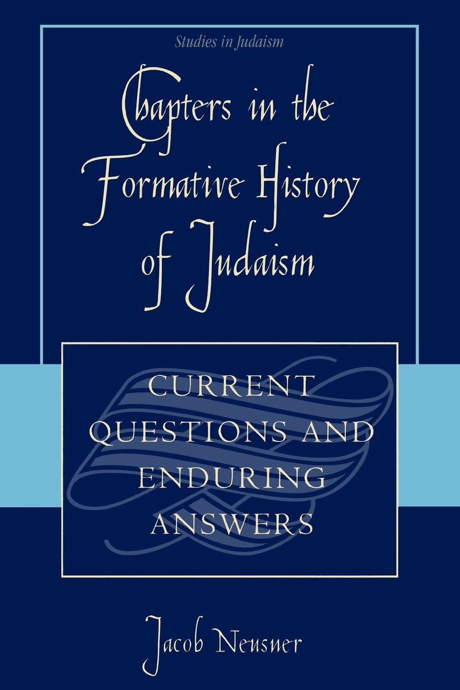 Chapters in the Formative History of Judaism: Current Questions and Enduring Answers (Studies in Judaism) PDF
