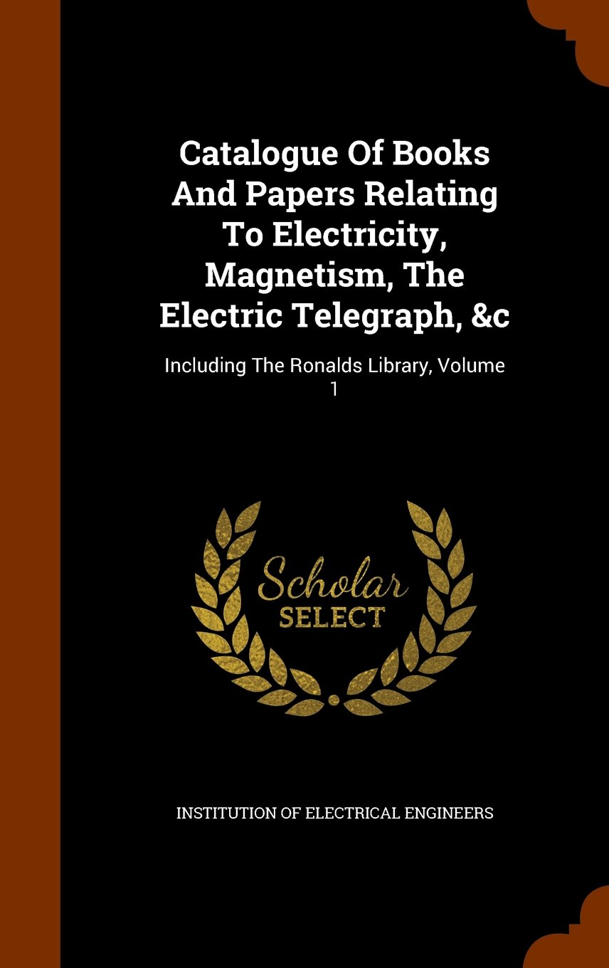 Download Catalogue Of Books And Papers Relating To Electricity, Magnetism, The Electric Telegraph, &c: Including The Ronalds Library, Volume 1 pdf epub