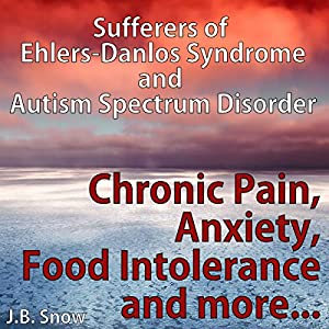 Chronic Pain, Anxiety, Food Intolerance and More: Sufferers of Ehlers-Danlos Syndrome and Autism Spectrum Disorder Audiobook