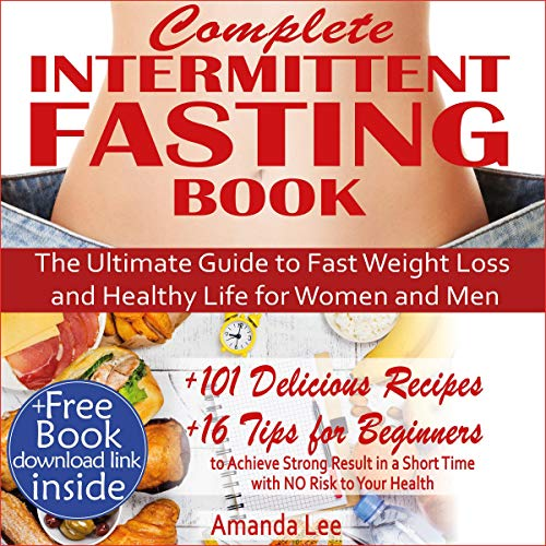 Complete Intermittent Fasting Book: The Ultimate Guide to Fast Weight Loss and Healthy Life for Women and Men: 101 Delicious Recipes - 16 Tips for Beginners to Achieve Strong Result in a Short Time by Amanda Lee