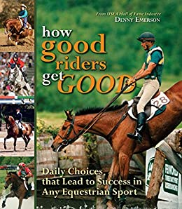 How Good Riders Get Good: Daily Choices That Lead to Success in Any Equestrian Sport by [Emerson, Denny]