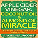 Apple Cider Vinegar, Coconut Oil, & Almond Oil Miracle: Health and Beauty Secrets You Wish You Knew Audiobook by Angelina Jacobs Narrated by Camille Turner