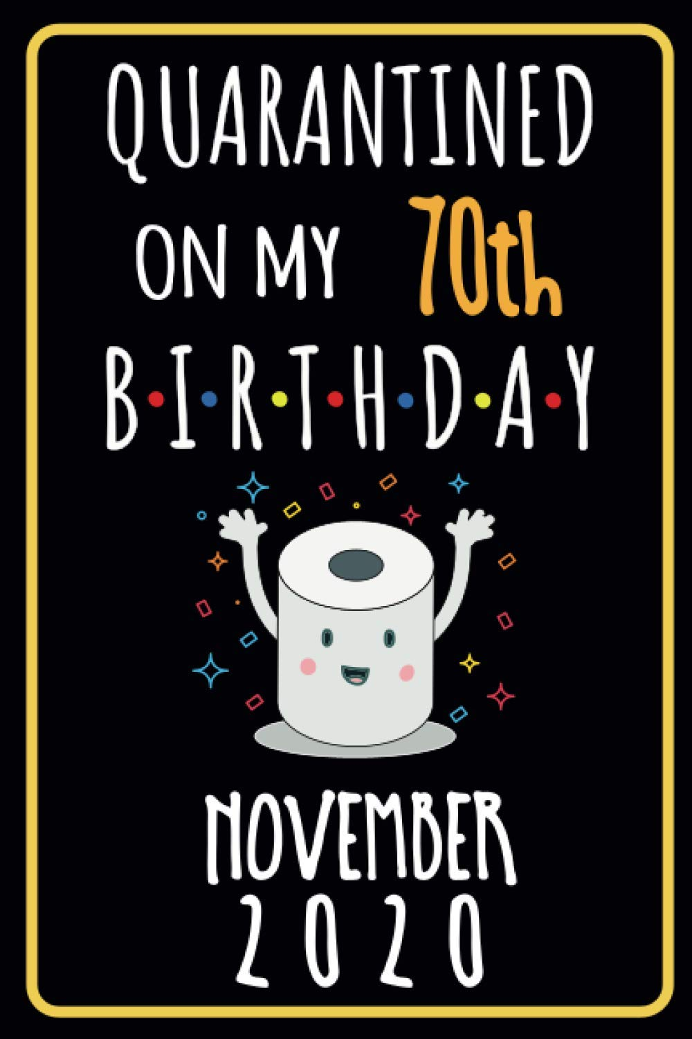 November 2020 Quarantined On My 70th Birthday Funny Happy 70th Birthdays Gift Idea During Quarantine 70 Year Old Birthday Gifts Ideas For 70 Distancing Present Lined Notebook Journal Bd Ellj Jadel 9798697935408 Amazon Com Books