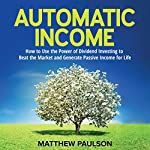 Automatic Income: How to Use the Power of Dividend Investing to Beat the Market and Generate Passive Income for Life | Matthew Paulson