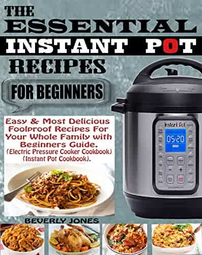 THE ESSENTIAL INSTANT POT RECIPES FOR BEGINNERS: Easy & Most Delicious Foolproof Recipes for Your Whole Family with Beginners Guide (Electric Pressure Cooker Cookbook) (Instant Pot Cookbook).