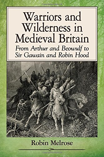 Warriors and Wilderness in Medieval Britain: From Arthur and Beowulf to Sir Gawain and Robin Hood (Hood Medieval)