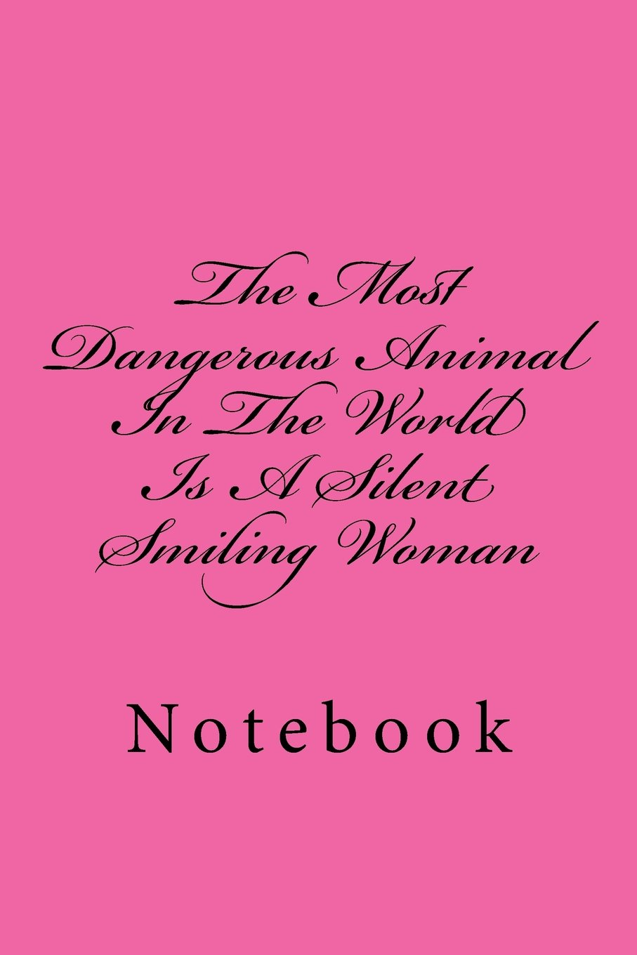 0493e524b The Most Dangerous Animal In The World Is A Silent Smiling Woman: Notebook  Paperback – May 29, 2018