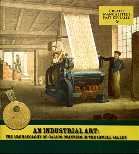 An Industrial Art: The Archaeology of Calico Printing in the Irwell Valley pdf