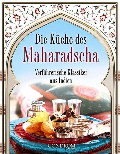 Die Küche des Maharadscha: Verführerische Klassiker aus Indien