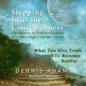 Stepping Into The Consciousness - Vol.4 No.4 - Whatever you Give Your Truth To Becomes Your Reality
