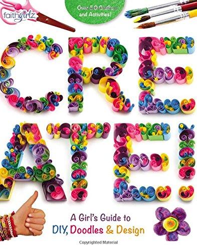 Diy Guide (Create!: A Girl's Guide to DIY, Doodles, and Design (Faithgirlz))
