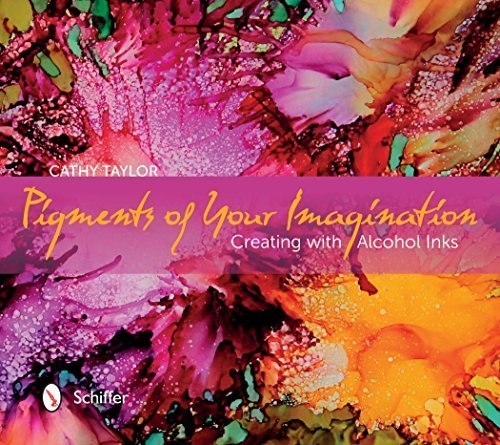 Pigments of Your Imagination: Creating with Alcohol Inks by Cathy Taylor (2015-01-22)