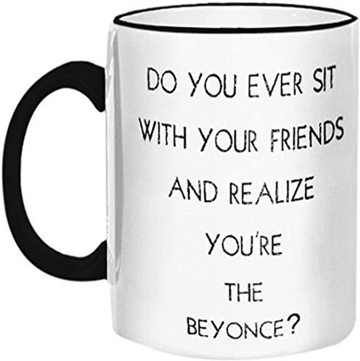 """Retrospect Group""""Do you Ever sit w/your Friends and Realize You're the Beyonce"""" Ceramic Mug, White with Black Handle and Rim"""