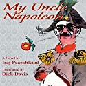 My Uncle Napoleon Audiobook by Iraj Pezeshkzad, Dick Davis (translator, afterword) Narrated by Moti Margolin, Dick Davis