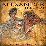 Alexander the Great: A History from Beginning to End: One Hour History Military Generals, Book 1 | Henry Freeman