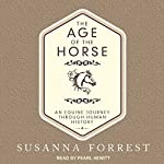 The Age of the Horse: An Equine Journey Through Human History | Susanna Forrest