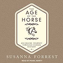 The Age of the Horse: An Equine Journey Through Human History Audiobook by Susanna Forrest Narrated by Pearl Hewitt