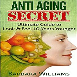 Anti-Aging Secret: Ultimate Guide to Look & Feel 10 Years Younger