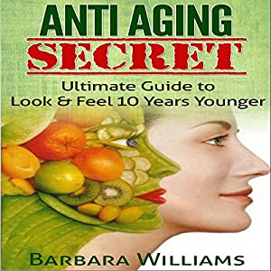 Anti-Aging Secret: Ultimate Guide to Look & Feel 10 Years Younger Hörbuch