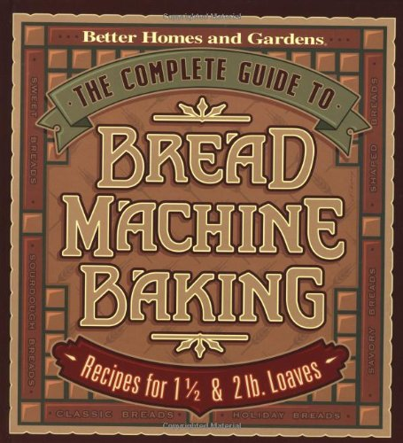 The Complete Guide to Bread Machine Baking: Recipes for 1 1/2- and 2-pound Loaves (Better Homes & Gardens) by Better Homes and Gardens Books