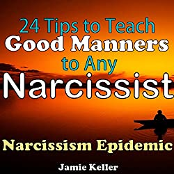 Narcissism Epidemic: 24 Tips to Teach Good Manners to Any Narcissist