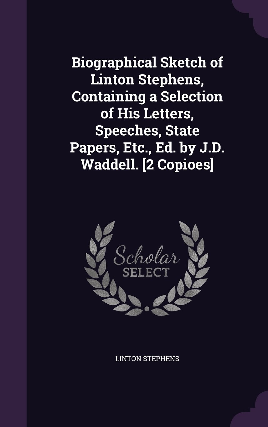 Biographical Sketch of Linton Stephens, Containing a Selection of His Letters, Speeches, State Papers, Etc., Ed. by J.D. Waddell. [2 Copioes] pdf