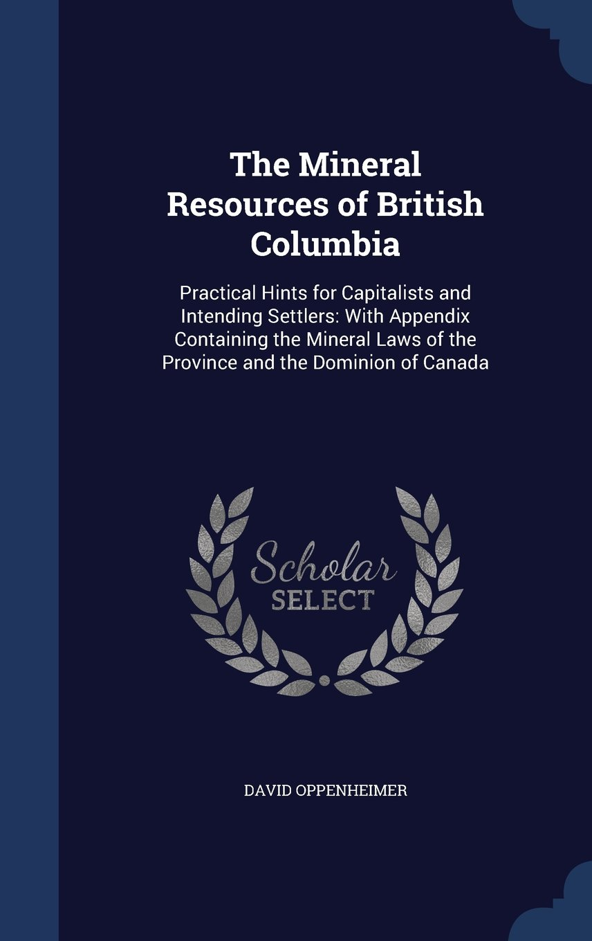 Download The Mineral Resources of British Columbia: Practical Hints for Capitalists and Intending Settlers: With Appendix Containing the Mineral Laws of the Province and the Dominion of Canada PDF