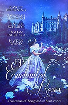 Five Enchanted Roses: A Collection of Beauty and the Beast Stories by [Browning, Kaycee, Jezowski, Savannah, Schmidt, Jenelle, Tsukioka, Dorian, Wand, Hayden]