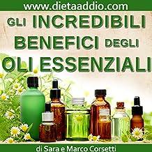 Gli Incredibili benefici degli Oli Essenziali (Per principianti): Come aumentare Vitalità e Salute, Dimagrire, e ridurre Disturbi o Malattie. (Italian Edition)