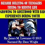 Bizarre Bullying of Teenagers Trying to Survive Life: Growing to Adulthood with Bad Experiences During Youth   James M. Lowrance