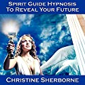 Spirit Guide Hypnosis to Reveal Your Future Speech by Christine Sherborne Narrated by Christine Sherborne