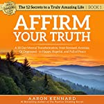 Affirm Your Truth: A 30-Day Mental Transformation from Stressed, Anxious, or Depressed - to Happy, Hopeful, and Full of Peace | Aaron Kennard