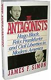 The Antagonists: Hugo Black, Felix Frankfurter and Civil Liberties in Modern America
