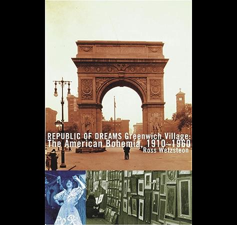 Amazon Com Republic Of Dreams Greenwich Village The American Bohemia 1910 1960 Ebook Wetzsteon Ross Kindle Store