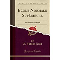Ecole Normale Superieure: An Historical Sketch (Classic Reprint)