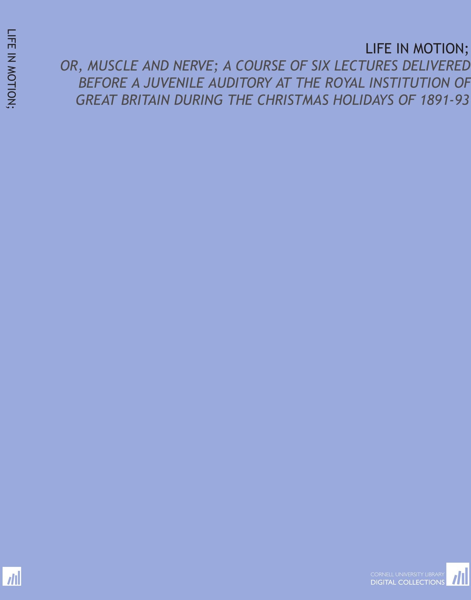 Download Life in motion;: or, Muscle and nerve; a course of six lectures delivered before a juvenile auditory at the Royal Institution of Great Britain during the Christmas holidays of 1891-93 pdf