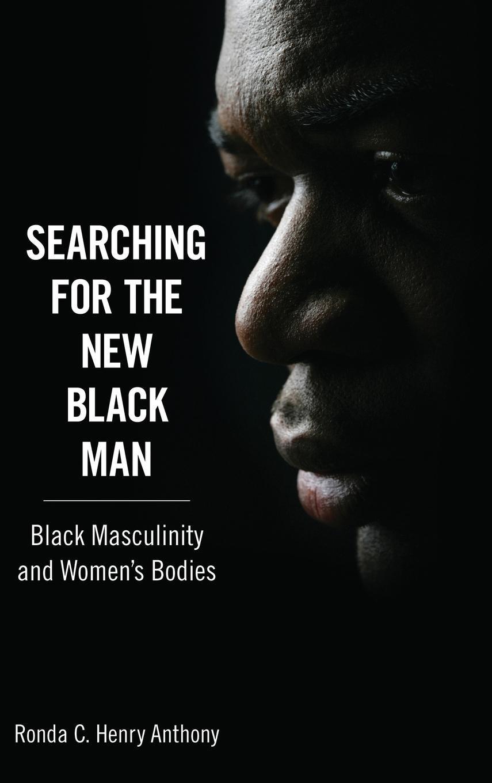 Read Online Searching for the New Black Man: Black Masculinity and Women's Bodies (Margaret Walker Alexander Series in African American Studies) ebook