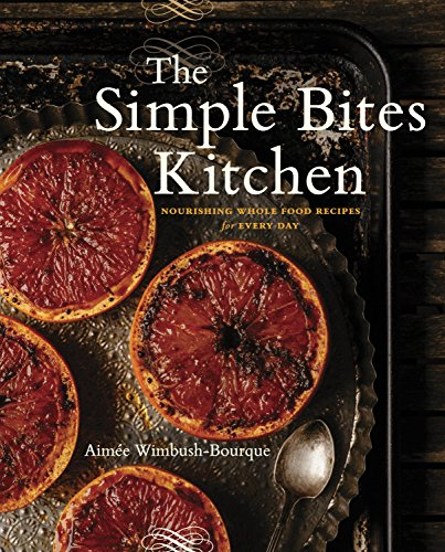 The Simple Bites Kitchen: Nourishing Whole Food Recipes for Every Day by Aimee Wimbush-Bourque