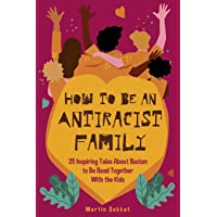 How to Be an Antiracist Family: 25 Inspiring Tales About Racism to Be Read Together with The Kids