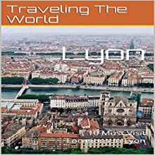 Lyon: 10 Must Visit Locations in Lyon: France Travel, Lyon, Lyon Travel Audiobook by Traveling the World Narrated by Chris Poirier