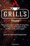 vegan grill - Grill´s Vegan! Das große vegane Grillbuch! So grillst du richtig vegan! Burger, Steaks, Cookies uvm. - alles vegan! Auch für vegetarisch Begeisterte! (German Edition)