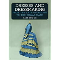 Dresses and Dressmaking: From the Late Georgians to